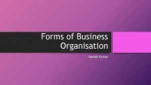Forms of Business Organisation Manish Kumar Forms of