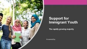 Support for Immigrant Youth The rapidly growing majority