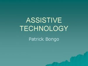 ASSISTIVE TECHNOLOGY Patrick Bongo What is Assistive Technology