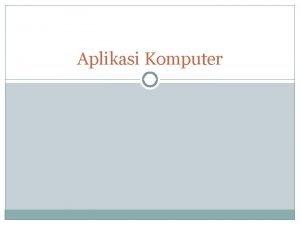 Aplikasi Komputer Aplikasi Komputer atau Aplikasi Software a