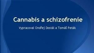 Cannabis a schizofrenie Vypracoval Ondej Dostl a Tom