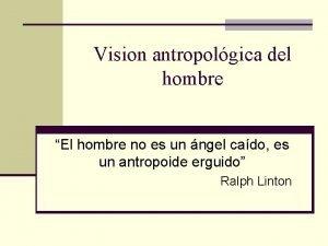 Vision antropolgica del hombre El hombre no es