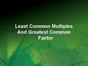 Least Common Multiples And Greatest Common Factor 1