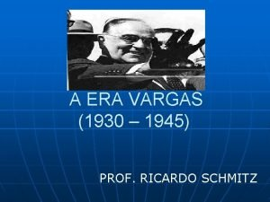 A ERA VARGAS 1930 1945 PROF RICARDO SCHMITZ
