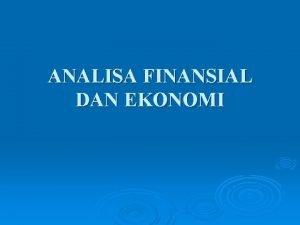 ANALISA FINANSIAL DAN EKONOMI Analisa Finansial Analisa yg
