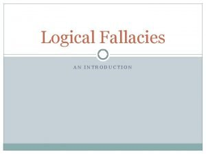 Logical Fallacies AN INTRODUCTION What is a logical