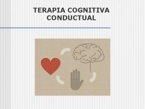TERAPIA COGNITIVA CONDUCTUAL Qu es la terapia cognitivo