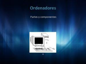 Ordenadores Partes y componentes Los ordenadores estn compuestos
