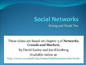 Social Networks Strong and Weak Ties These slides