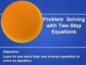 Problem Solving with TwoStep Equations Objective Learn to