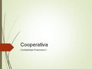 Cooperativa Contabilidad Financiera V COOPERATIVAS Una cooperativa es