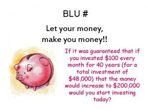 BLU Let your money make you money If