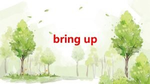 bring up 1 Its not easy to bring