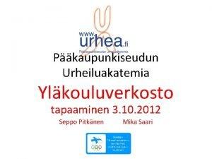 Pkaupunkiseudun Urheiluakatemia Ylkouluverkosto tapaaminen 3 10 2012 Seppo