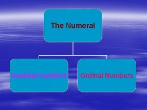 The Numeral Cardinal numbers Ordinal Numbers Cardinal numbers