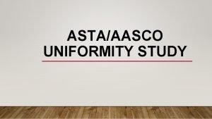 ASTAAASCO UNIFORMITY STUDY PURPOSE Goal of the study