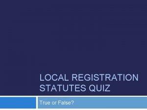 LOCAL REGISTRATION STATUTES QUIZ True or False Abbreviations