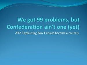 We got 99 problems but Confederation aint one