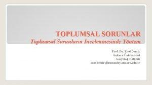 TOPLUMSAL SORUNLAR Toplumsal Sorunlarn ncelenmesinde Yntem Prof Dr
