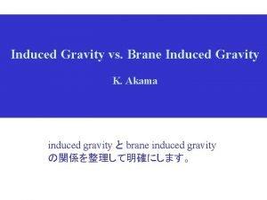 Induced Gravity vs Brane Induced Gravity K Akama