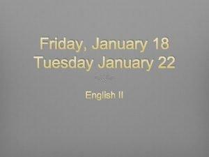 Friday January 18 Tuesday January 22 English II