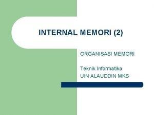 INTERNAL MEMORI 2 ORGANISASI MEMORI Teknik Informatika UIN