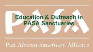 Education Outreach in PASA Sanctuaries PASA Sanctuaries Required