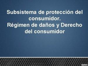 Subsistema de proteccin del consumidor Rgimen de daos