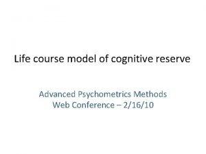 Life course model of cognitive reserve Advanced Psychometrics