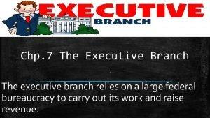 Chp 7 The Executive Branch The executive branch