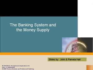 The Banking System and the Money Supply Slides