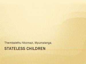 Thembalethu Nkomazi Mpumalanga STATELESS CHILDREN STATELESS CHILDREN Marginalization