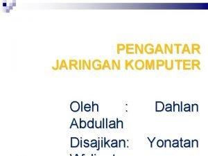PENGANTAR JARINGAN KOMPUTER Oleh Abdullah Disajikan Dahlan Yonatan