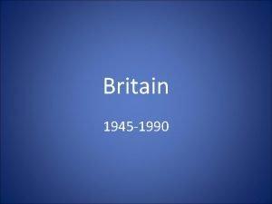 Britain 1945 1990 Britain in 1945 What were