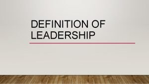 DEFINITION OF LEADERSHIP LEADERSHIP DEFINITIONS Leadership is accomplishing
