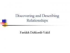 Discovering and Describing Relationships Farideh DehkordiVakil Exploring Relationships