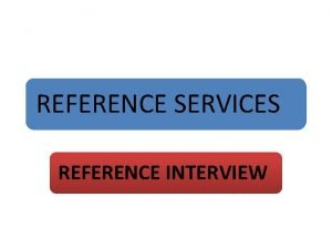 REFERENCE SERVICES REFERENCE INTERVIEW Objectives At the end