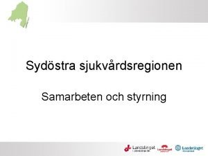 Sydstra sjukvrdsregionen Samarbeten och styrning Presentation Sjukvrdsregionens uppdrag