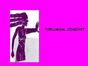 TOPLUMSAL CNSYET Toplumsal cinsiyet biyolojik cinsiyetten farkl olarak