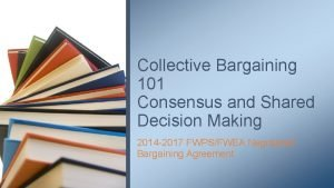 Collective Bargaining 101 Consensus and Shared Decision Making