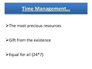 Time Management The most precious resources Gift from