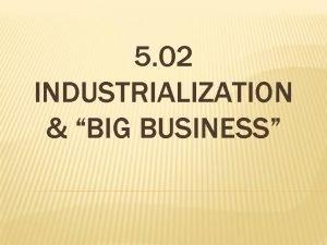 5 02 INDUSTRIALIZATION BIG BUSINESS INDUSTRIALIZATION IN THE