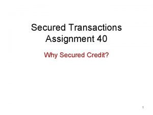 Secured Transactions Assignment 40 Why Secured Credit 1