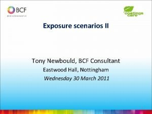 Exposure scenarios II Tony Newbould BCF Consultant Eastwood