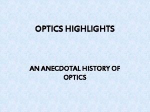 OPTICS HIGHLIGHTS AN ANECDOTAL HISTORY OF OPTICS ANCIENT