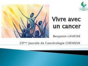 Vivre avec un cancer Benjamin LAVIGNE 20me Journe