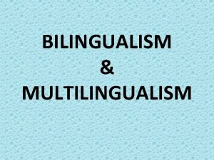 BILINGUALISM MULTILINGUALISM Multilingualism Bilingualism Literally speaking speaker of
