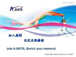 ADATA Confidential Join ADATA Enrich your memory Copyright