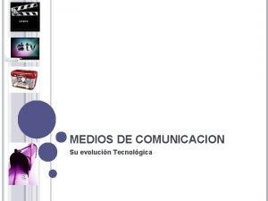MEDIOS DE COMUNICACION Su evolucin Tecnolgica MEDIOS DE