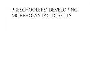 PRESCHOOLERS DEVELOPING MORPHOSYNTACTIC SKILLS Power Point Outline I